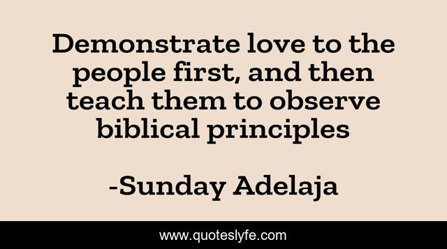 Demonstrate love to the people first, and then teach them to observe biblical principles