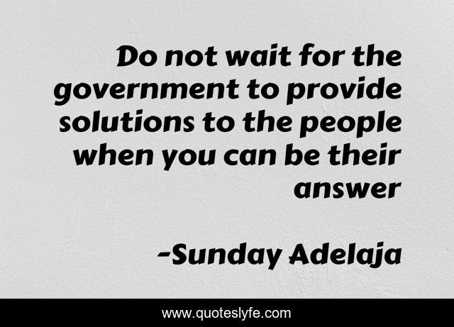 Do not wait for the government to provide solutions to the people when you can be their answer