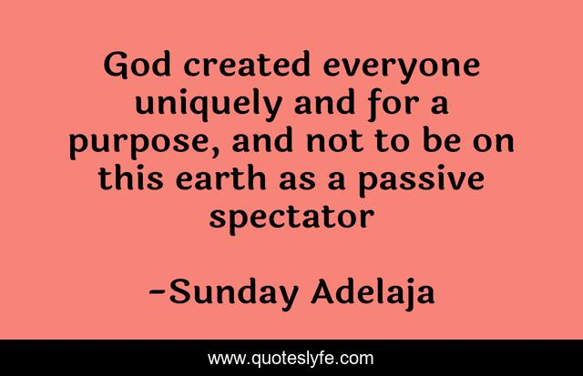 God created everyone uniquely and for a purpose, and not to be on this earth as a passive spectator