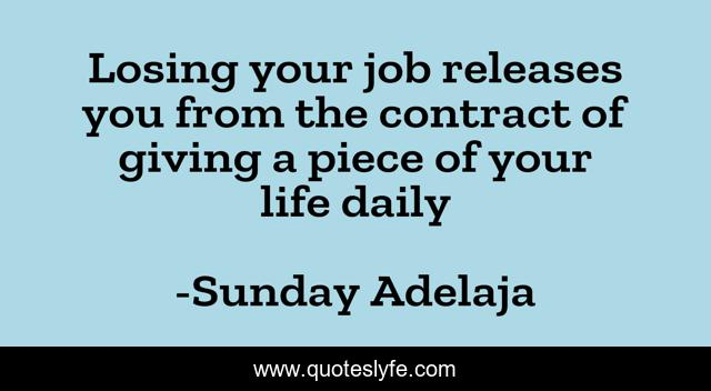 Losing your job releases you from the contract of giving a piece of your life daily