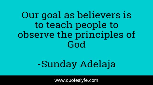 Our goal as believers is to teach people to observe the principles of God