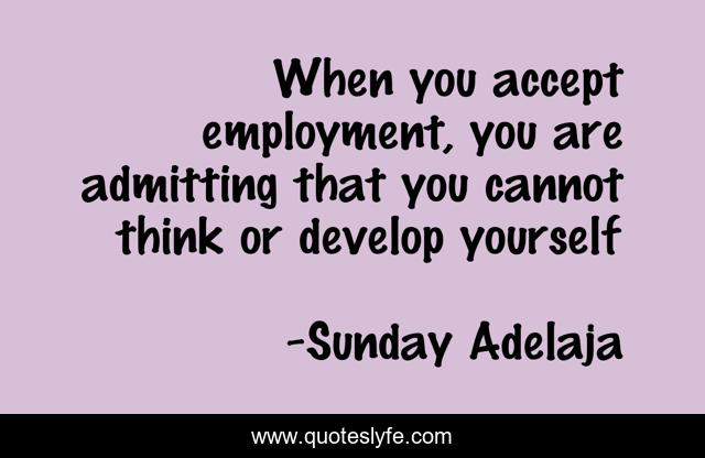 When you accept employment, you are admitting that you cannot think or develop yourself