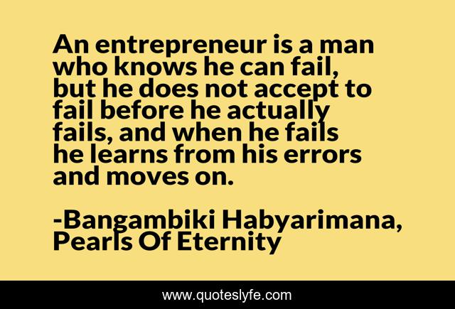 An entrepreneur is a man who knows he can fail, but he does not accept to fail before he actually fails, and when he fails he learns from his errors and moves on.