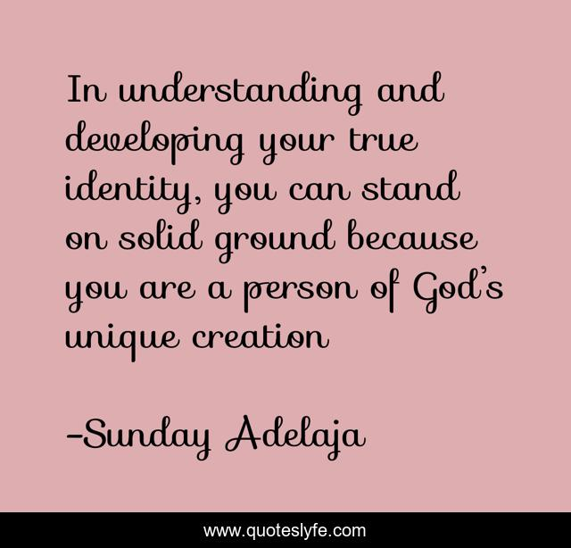 In understanding and developing your true identity, you can stand on solid ground because you are a person of God's unique creation