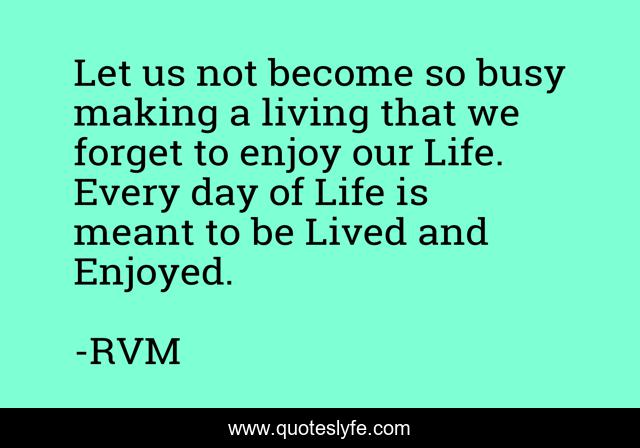 Let us not become so busy making a living that we forget to enjoy our Life. Every day of Life is meant to be Lived and Enjoyed.