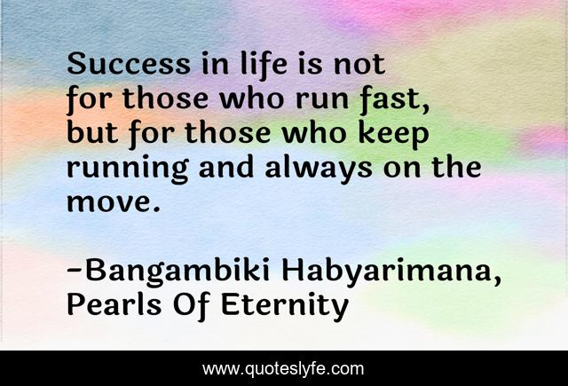 Success in life is not for those who run fast, but for those who keep running and always on the move.