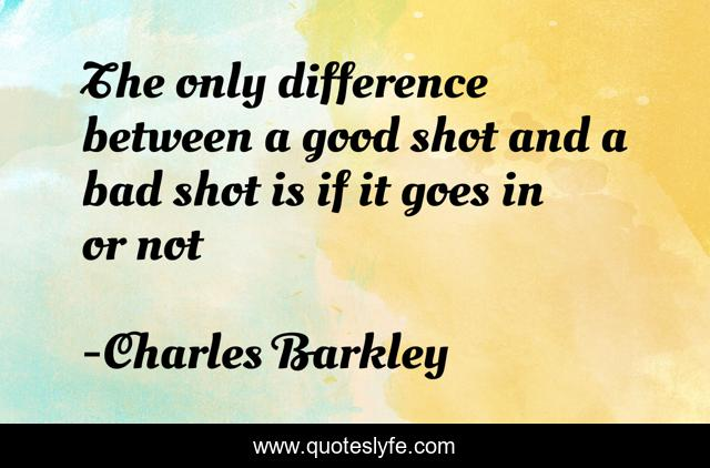 The only difference between a good shot and a bad shot is if it goes in or not