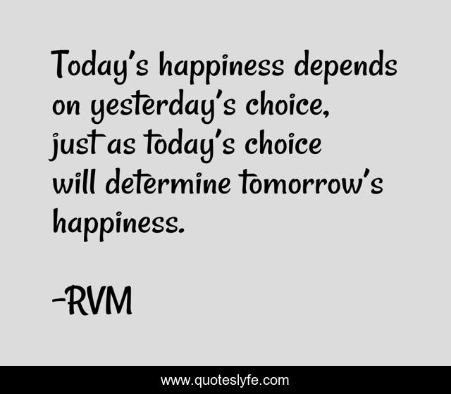 Today's happiness depends on yesterday's choice, just as today's choice will determine tomorrow's happiness.