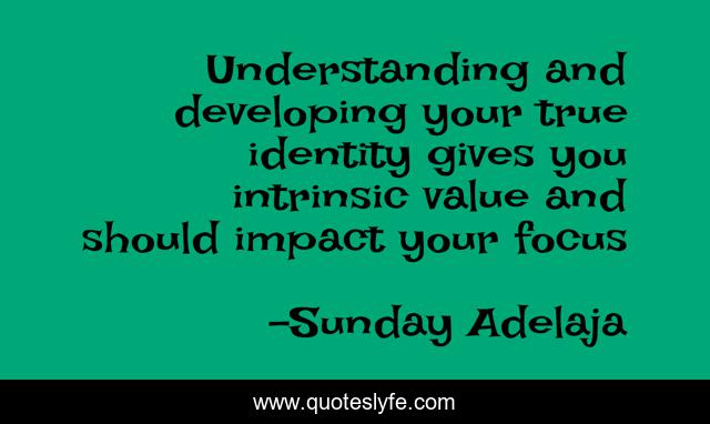 Understanding and developing your true identity gives you intrinsic value and should impact your focus