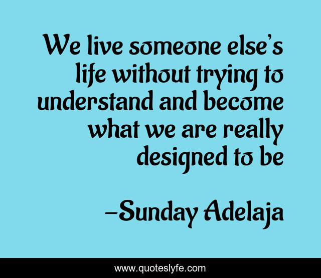 We live someone else's life without trying to understand and become what we are really designed to be