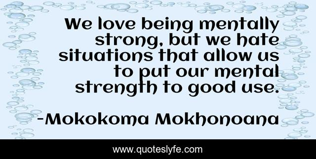We love being mentally strong, but we hate situations that allow us to put our mental strength to good use.