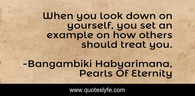 When you look down on yourself, you set an example on how others should treat you.