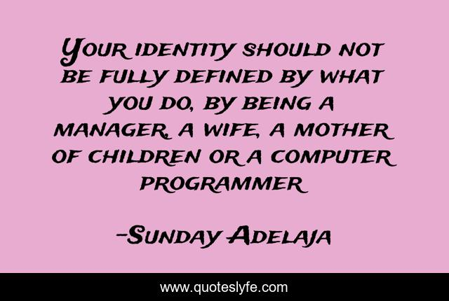 Your identity should not be fully defined by what you do, by being a manager, a wife, a mother of children or a computer programmer