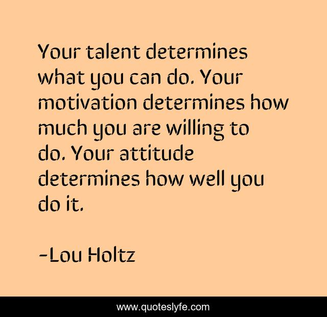 Your talent determines what you can do. Your motivation determines how much you are willing to do. Your attitude determines how well you do it.