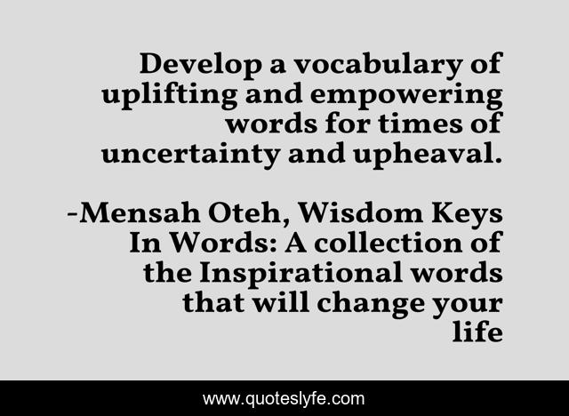 Develop a vocabulary of uplifting and empowering words for times of uncertainty and upheaval.