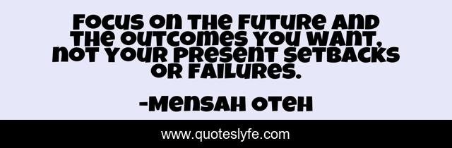 Focus on the future and the outcomes you want, not your present setbacks or failures.