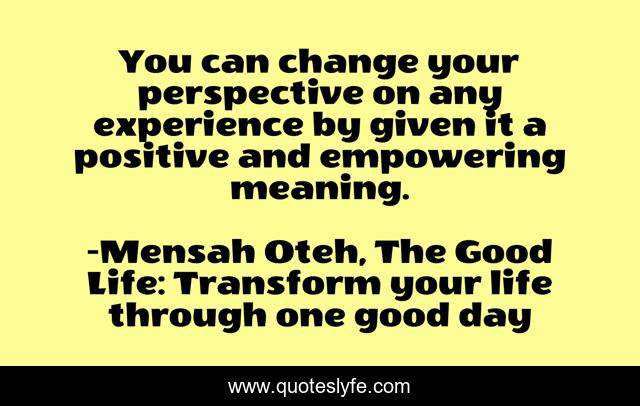You can change your perspective on any experience by given it a positive and empowering meaning.