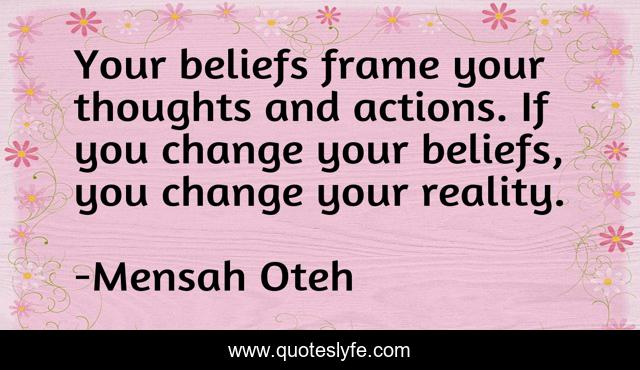 Your beliefs frame your thoughts and actions. If you change your beliefs, you change your reality.