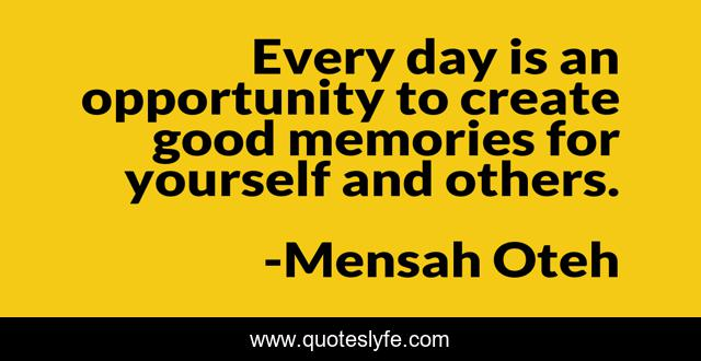 Every day is an opportunity to create good memories for yourself and others.
