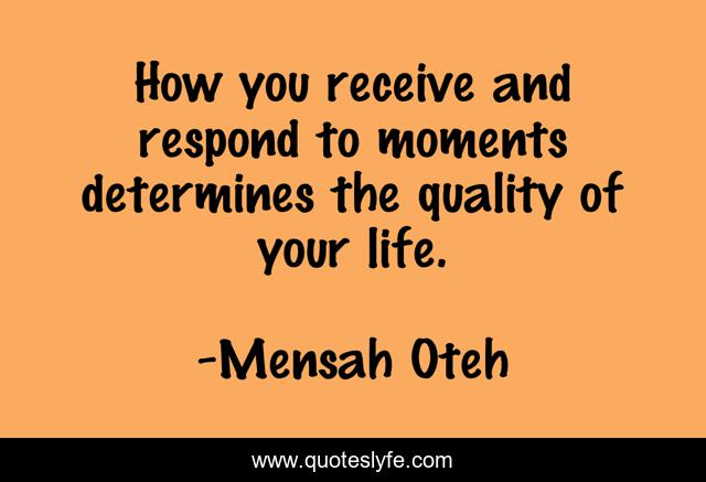 How you receive and respond to moments determines the quality of your life.