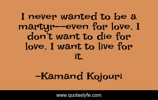 I never wanted to be a martyr—even for love. I don't want to die for love. I want to live for it.