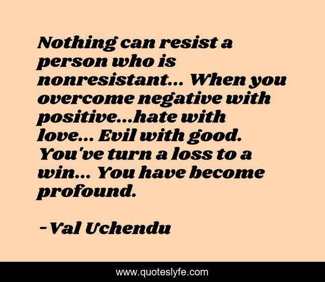 Nothing can resist a person who is nonresistant... When you overcome negative with positive...hate with love... Evil with good. You've turn a loss to a win... You have become profound.
