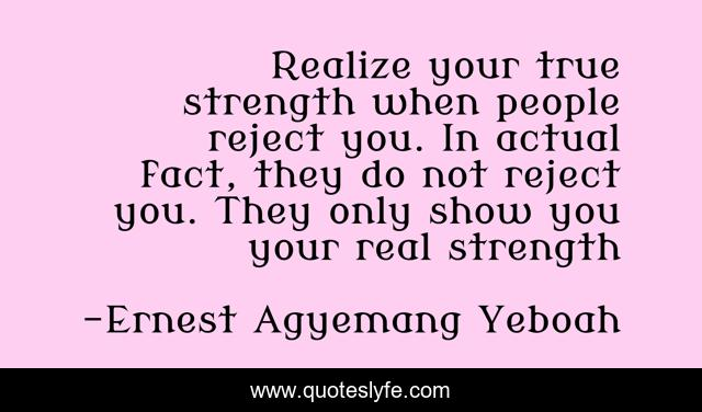 Realize your true strength when people reject you. In actual fact, they do not reject you. They only show you your real strength