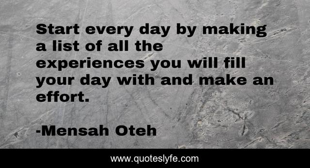 Start every day by making a list of all the experiences you will fill your day with and make an effort.
