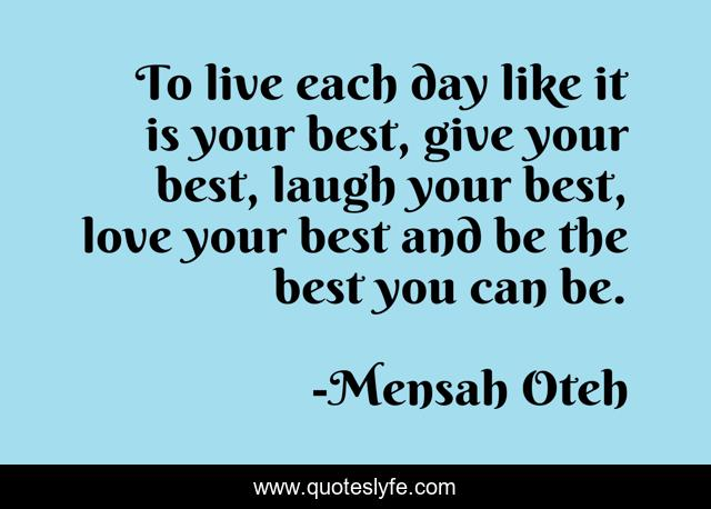 To live each day like it is your best, give your best, laugh your best, love your best and be the best you can be.