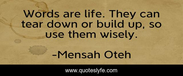Words are life. They can tear down or build up, so use them wisely.
