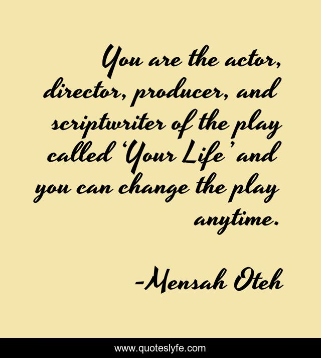 You are the actor, director, producer, and scriptwriter of the play called 'Your Life' and you can change the play anytime.