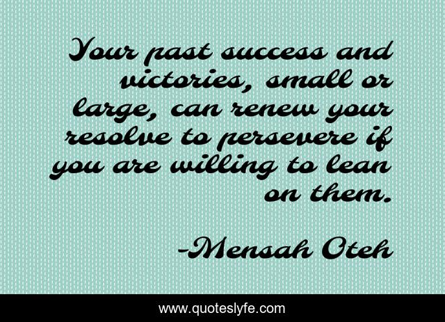Your past success and victories, small or large, can renew your resolve to persevere if you are willing to lean on them.