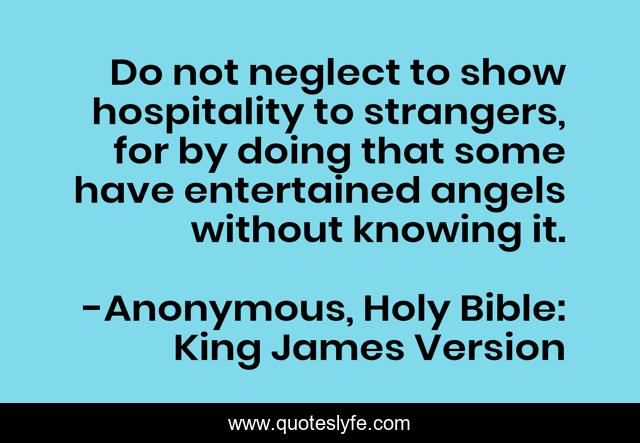 Do not neglect to show hospitality to strangers, for by doing that some have entertained angels without knowing it.