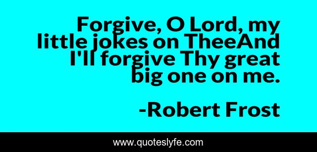 Forgive, O Lord, my little jokes on TheeAnd I'll forgive Thy great big one on me.