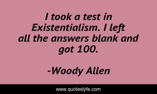 I took a test in Existentialism. I left all the answers blank and got 100.