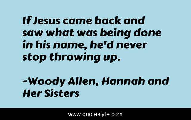 If Jesus came back and saw what was being done in his name, he'd never stop throwing up.