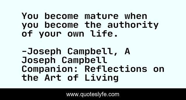 You become mature when you become the authority of your own life.