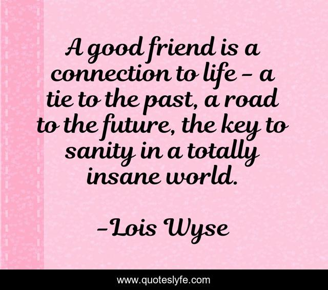 A good friend is a connection to life - a tie to the past, a road to t... Quote by Lois Wyse - QuotesLyfe