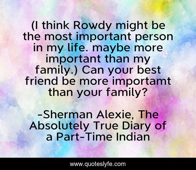 (I think Rowdy might be the most important person in my life. maybe more important than my family.) Can your best friend be more importamt than your family?