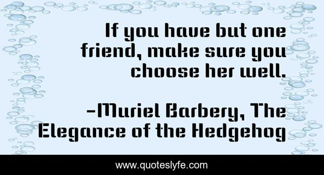 If you have but one friend, make sure you choose her well.