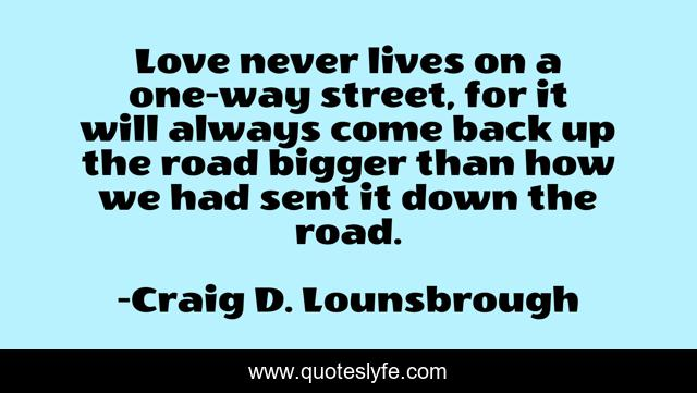 Love never lives on a one-way street, for it will always come back up the road bigger than how we had sent it down the road.