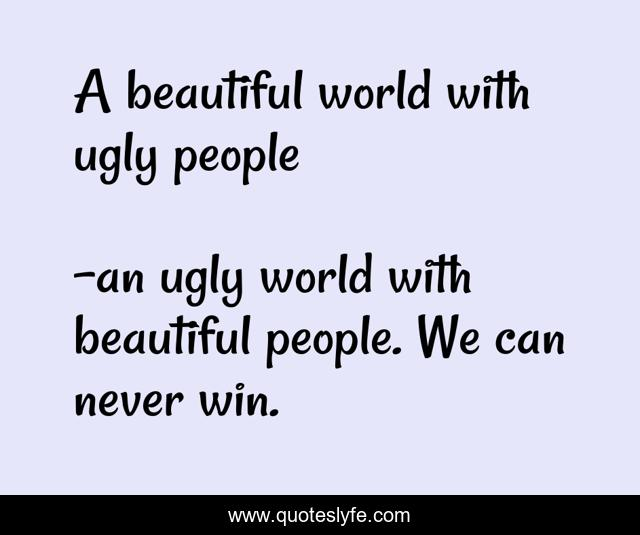 Best An Ugly World With Beautiful People We Can Never Win Quotes With Images To Share And Download For Free At Quoteslyfe
