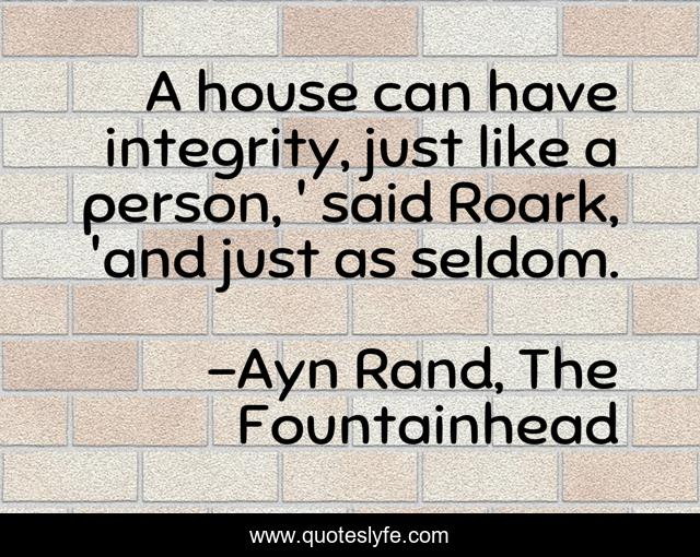 A house can have integrity, just like a person, ' said Roark, 'and just as seldom.