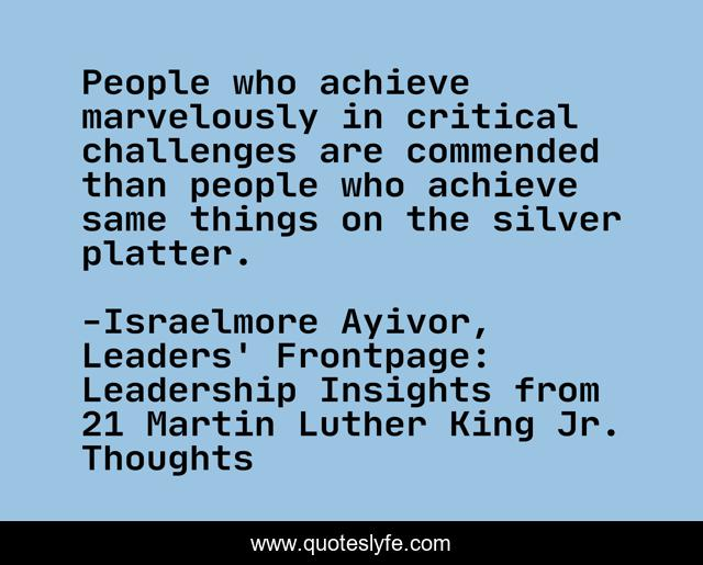 People who achieve marvelously in critical challenges are commended than people who achieve same things on the silver platter.