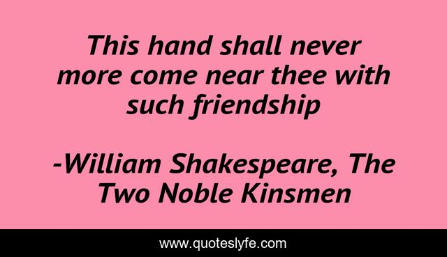 This hand shall never more come near thee with such friendship