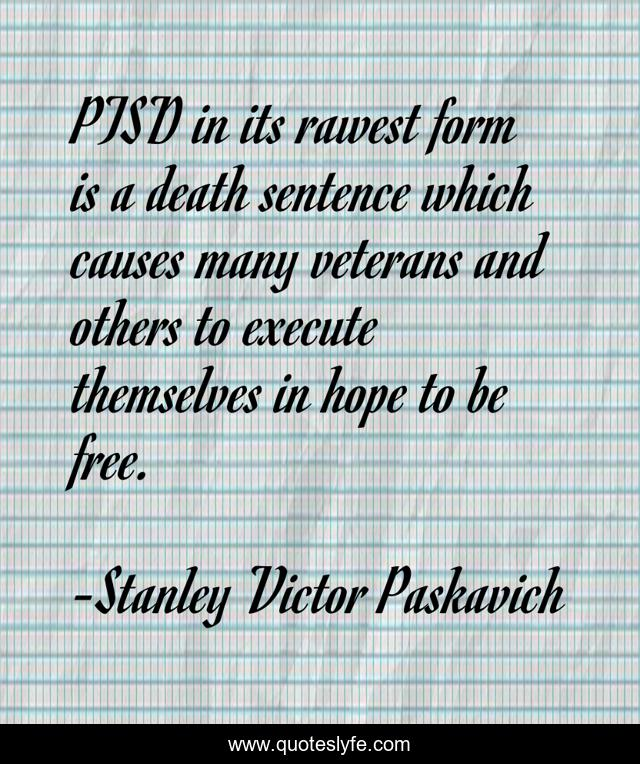PTSD in its rawest form is a death sentence which causes many veterans and others to execute themselves in hope to be free.