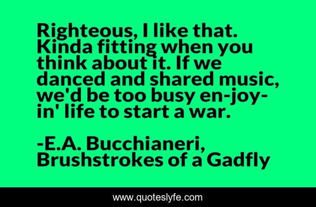Righteous, I like that. Kinda fitting when you think about it. If we danced and shared music, we'd be too busy en-joy-in' life to start a war.
