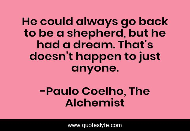He could always go back to be a shepherd, but he had a dream. That's doesn't happen to just anyone.