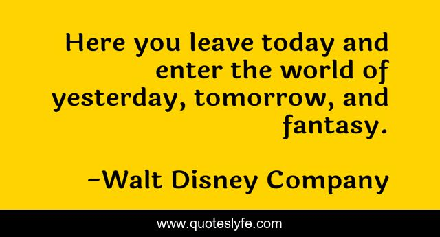 Here you leave today and enter the world of yesterday, tomorrow, and fantasy.