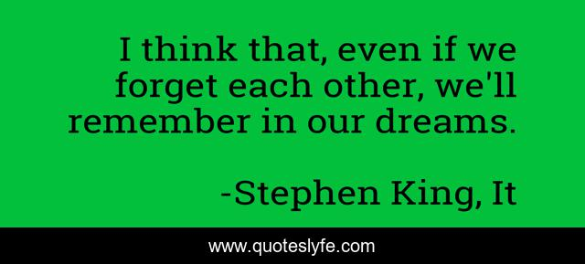 I think that, even if we forget each other, we'll remember in our dreams.